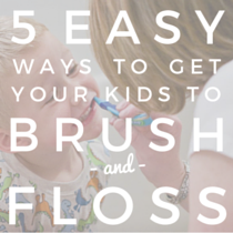 5 Easy Ways to Get Your Kids to Brush and Floss